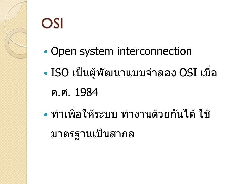 OSI Open system interconnection ISO เป็นผู้พัฒนาแบบจำลอง OSI เมื่อ ค. ศ. 1984 ทำเพื่อให้ระบบ ทำงานด้วยกันได้ ใช้ มาตรฐานเป็นสากล