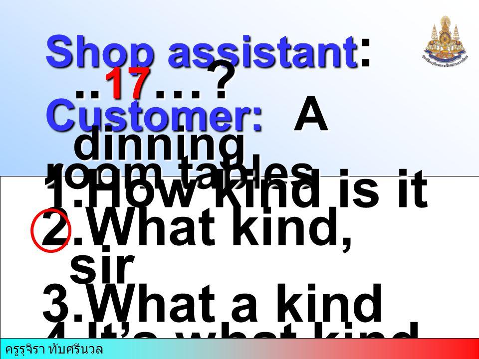 ครูรุจิรา ทับศรีนวล Shop assistant :.. 17 …? Customer: A dinning room tables 1.How kind is it 2.What kind, sir 3.What a kind 4.It's what kind ครูรุจิร