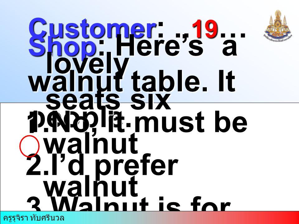 ครูรุจิรา ทับศรีนวล Customer :.. 19 … Shop : Here's a lovely walnut table. It seats six people. 1.No, it must be walnut 2.I'd prefer walnut 3.Walnut i