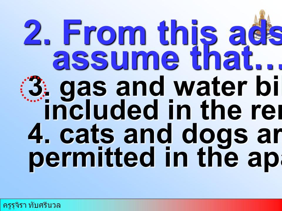 ครูรุจิรา ทับศรีนวล 2. From this ads we can assume that……. assume that……. 3. gas and water bills are included in the rent included in the rent 4. cats