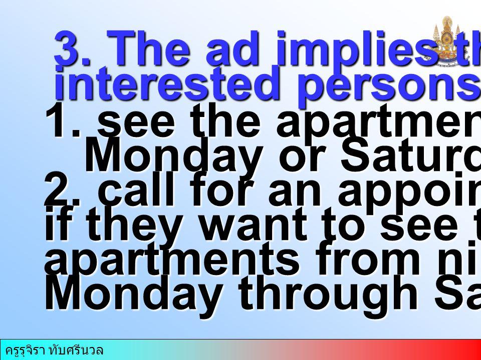ครูรุจิรา ทับศรีนวล 3. The ad implies that interested persons must… 1. see the apartments on Monday or Saturday Monday or Saturday 2. call for an appo