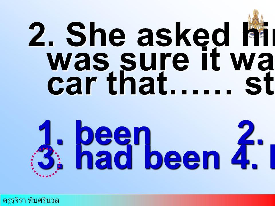 ครูรุจิรา ทับศรีนวล 2. She asked him if he was sure it was her was sure it was her car that…… stolen. car that…… stolen. 1. been 2. had 3. had been 4.