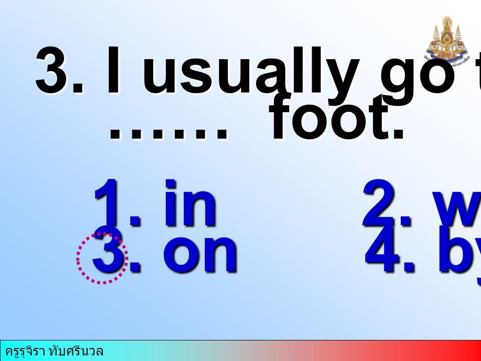 ครูรุจิรา ทับศรีนวล 3. I usually go to work …… foot. …… foot. 1. in 2. with 3. on 4. by