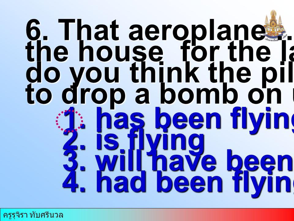 ครูรุจิรา ทับศรีนวล 6. That aeroplane ….round the house for the last hour; do you think the pilot wants to drop a bomb on us? 1. has been flying 2. is