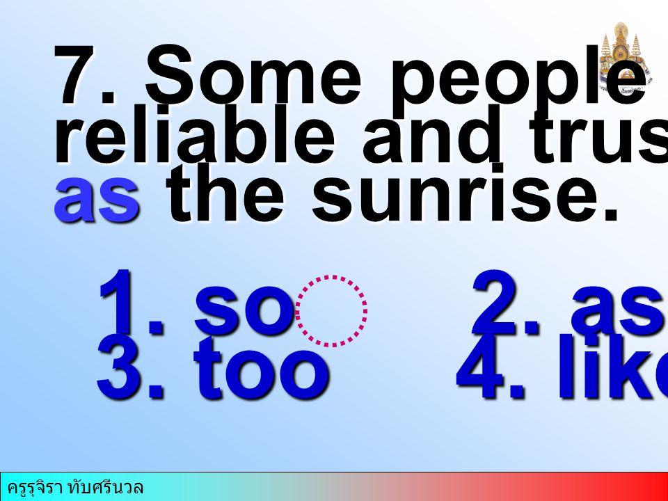 ครูรุจิรา ทับศรีนวล 7. Some people are….. reliable and trustworthy as the sunrise. 1. so 2. as 3. too 4. like