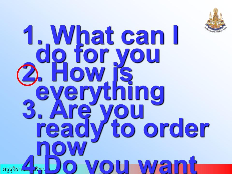 ครูรุจิรา ทับศรีนวล 1. What can I do for you 2. How is everything 3. Are you ready to order now 4.Do you want to tell me something