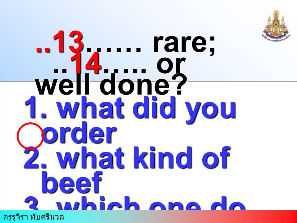 ครูรุจิรา ทับศรีนวล..13…… rare;..14….. or well done? 1. what did you order 2. what kind of beef 3. which one do you want 4. How do you want the beef ค