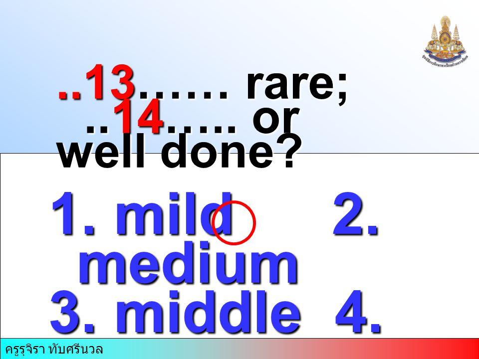 1. mild 2. medium 3. middle 4. mid rare..13…… rare;..14….. or well done ครูรุจิรา ทับศรีนวล