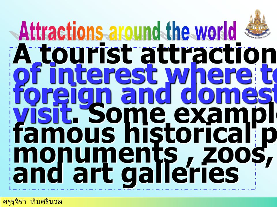 A tourist attraction is a place of interest where tourist-- foreign and domestic normally visit. Some examples include famous historical places monume