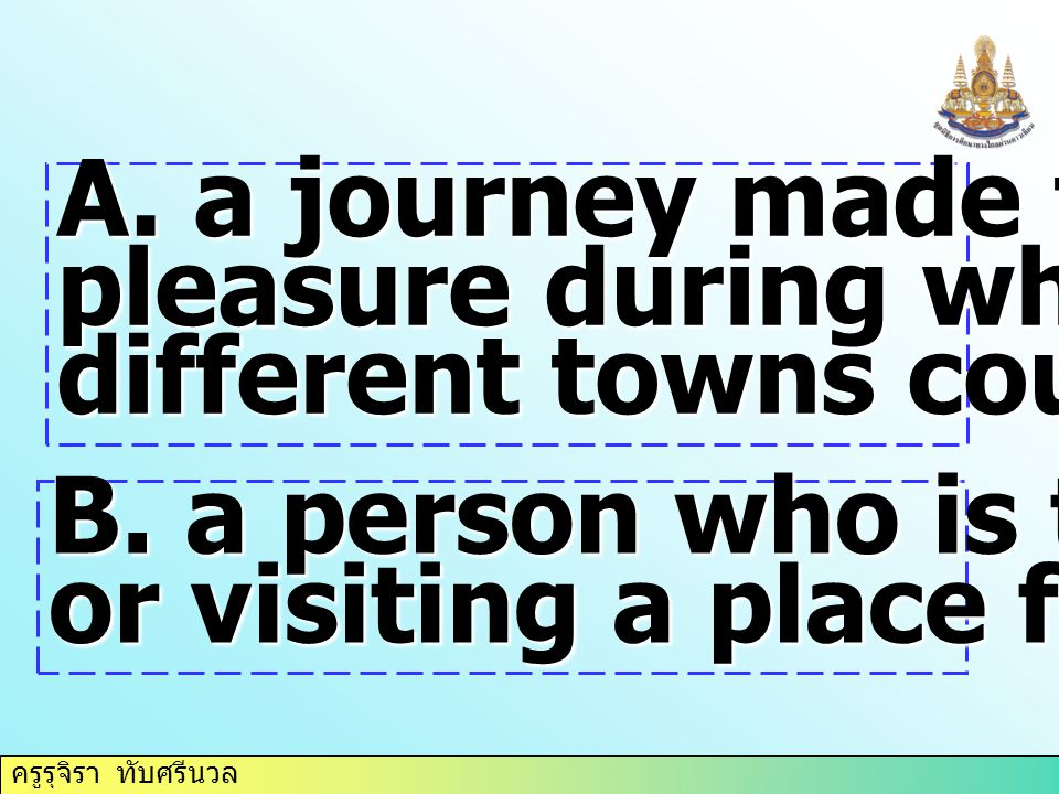 ครูรุจิรา ทับศรีนวล A. a journey made for pleasure during which several different towns countries, etc. B. a person who is traveling or visiting a pla