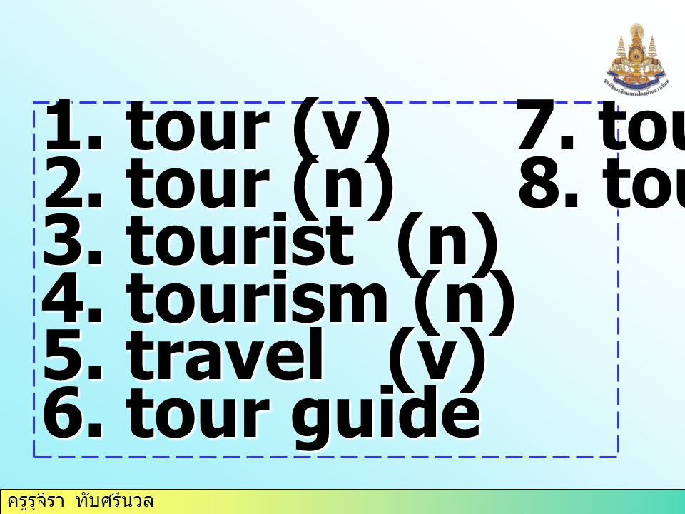 ครูรุจิรา ทับศรีนวล 1. tour (v) 7. tour operator 2. tour (n) 8. tour agency 3. tourist (n) 4. tourism (n) 5. travel (v) 6. tour guide