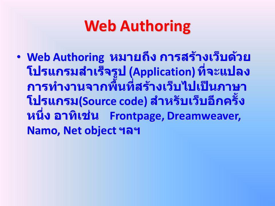 Web Authoring Web Authoring หมายถึง การสร้างเว็บด้วย โปรแกรมสำเร็จรูป (Application) ที่จะแปลง การทำงานจากพื้นที่สร้างเว็บไปเป็นภาษา โปรแกรม (Source co
