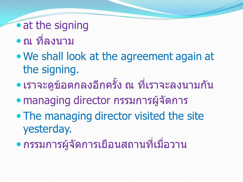 at the signing ณ ที่ลงนาม We shall look at the agreement again at the signing.