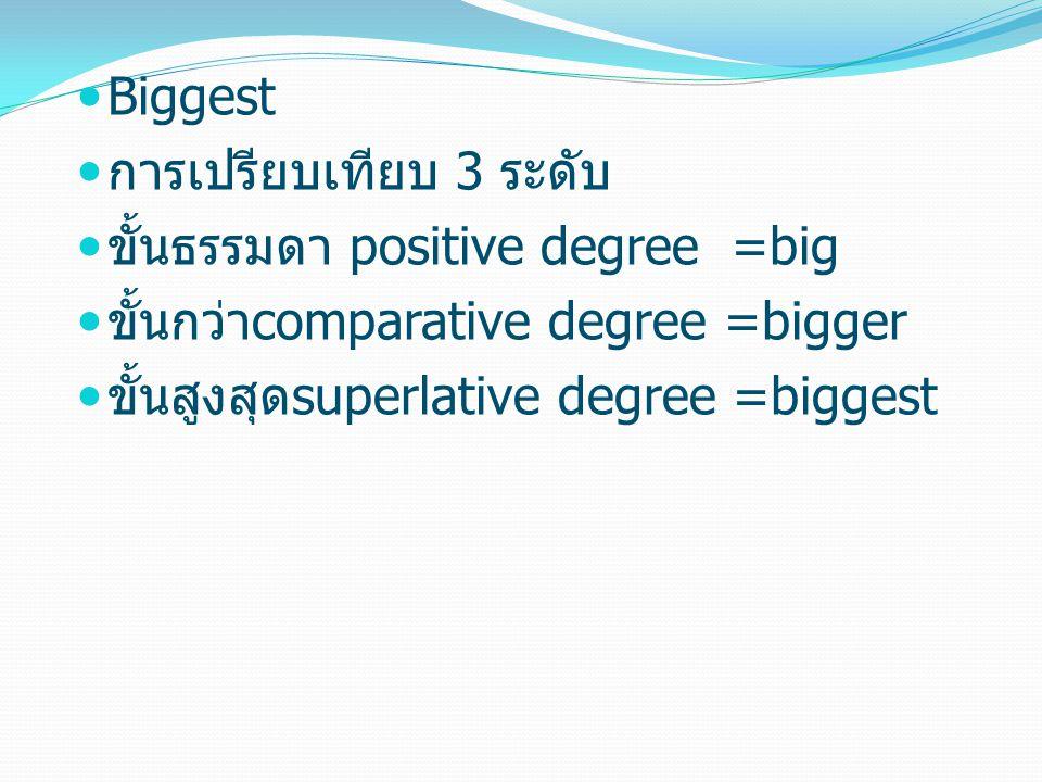 Biggest การเปรียบเทียบ 3 ระดับ ขั้นธรรมดา positive degree =big ขั้นกว่าcomparative degree =bigger ขั้นสูงสุดsuperlative degree =biggest