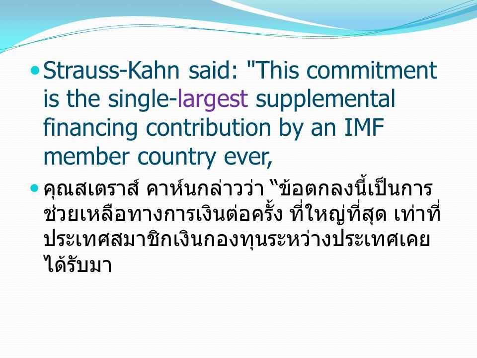 Strauss-Kahn said: This commitment is the single-largest supplemental financing contribution by an IMF member country ever, คุณสเตราส์ คาห์นกล่าวว่า ข้อตกลงนี้เป็นการ ช่วยเหลือทางการเงินต่อครั้ง ที่ใหญ่ที่สุด เท่าที่ ประเทศสมาชิกเงินกองทุนระหว่างประเทศเคย ได้รับมา