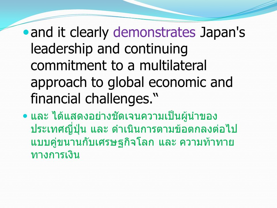 "and it clearly demonstrates Japan's leadership and continuing commitment to a multilateral approach to global economic and financial challenges."" และ"