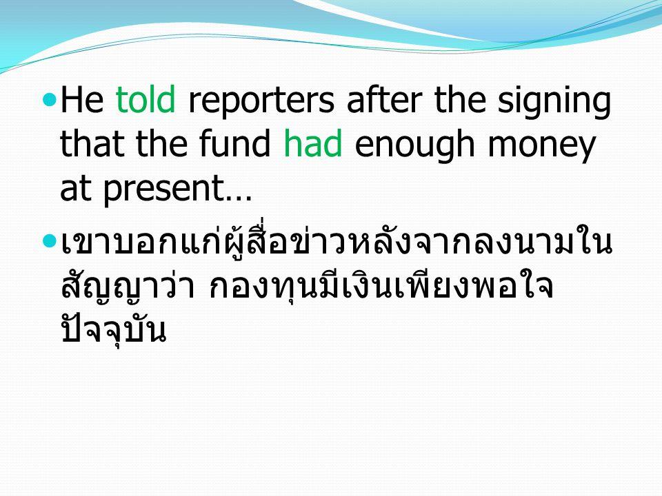 He told reporters after the signing that the fund had enough money at present… เขาบอกแก่ผู้สื่อข่าวหลังจากลงนามใน สัญญาว่า กองทุนมีเงินเพียงพอใจ ปัจจุบัน