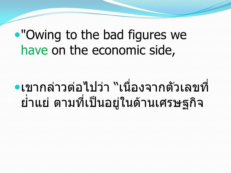 Owing to the bad figures we have on the economic side, เขากล่าวต่อไปว่า เนื่องจากตัวเลขที่ ย่ำแย่ ตามที่เป็นอยู่ในด้านเศรษฐกิจ