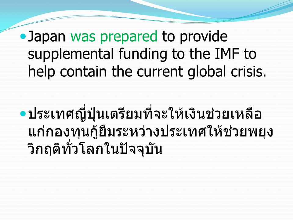 Japan was prepared to provide supplemental funding to the IMF to help contain the current global crisis.