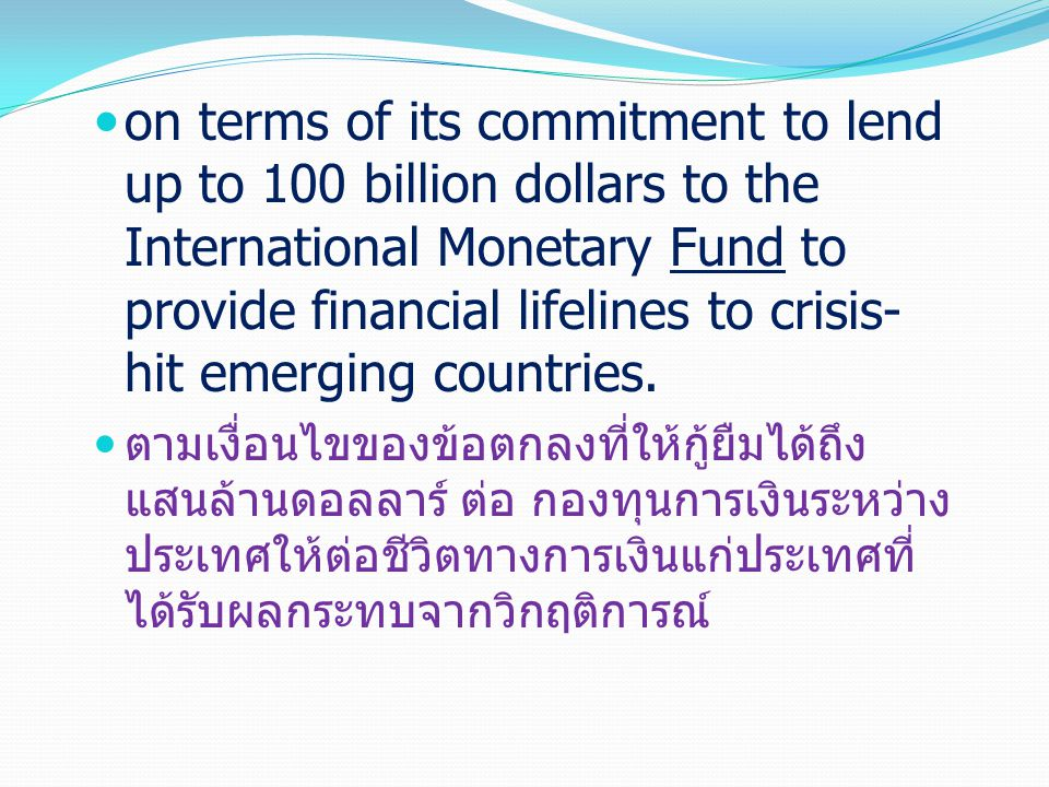 on terms of its commitment to lend up to 100 billion dollars to the International Monetary Fund to provide financial lifelines to crisis- hit emerging countries.