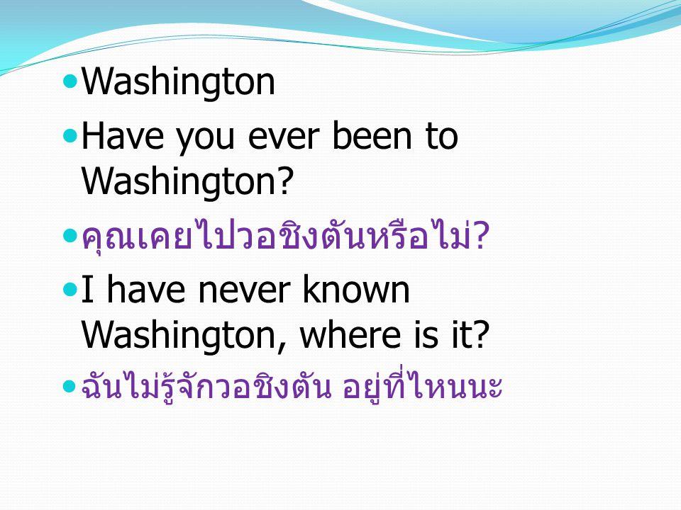 Washington Have you ever been to Washington. คุณเคยไปวอชิงตันหรือไม่.