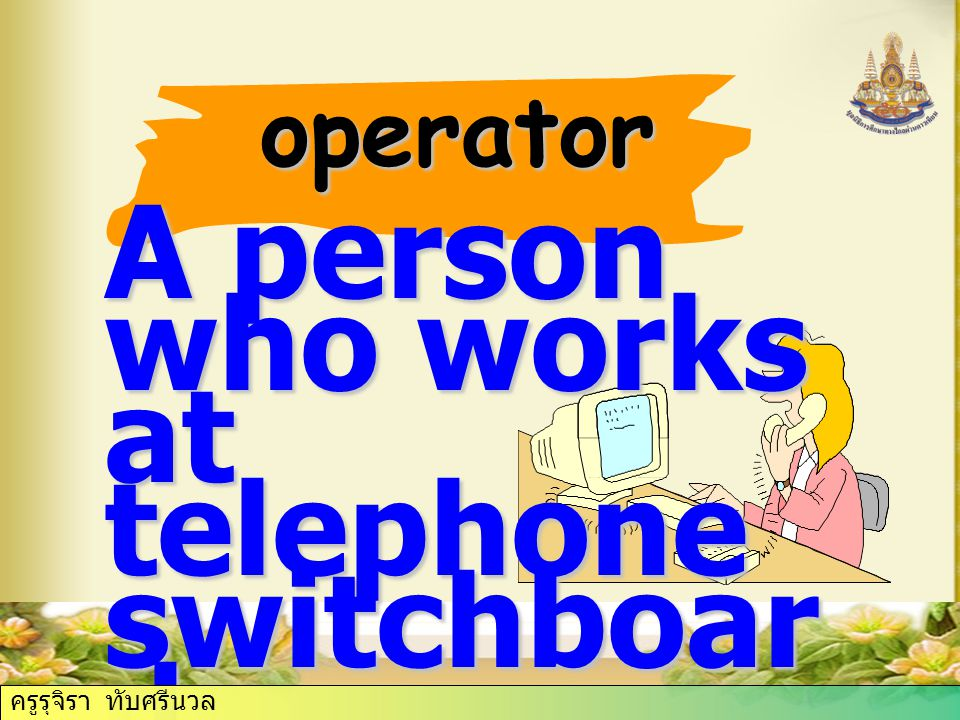 operator A person who works at telephone switchboar d ครูรุจิรา ทับศรีนวล