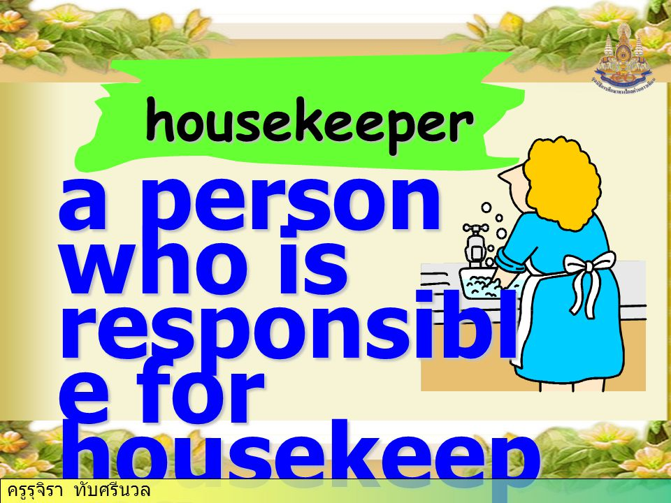 housekeeper a person who is responsibl e for housekeep ing ครูรุจิรา ทับศรีนวล