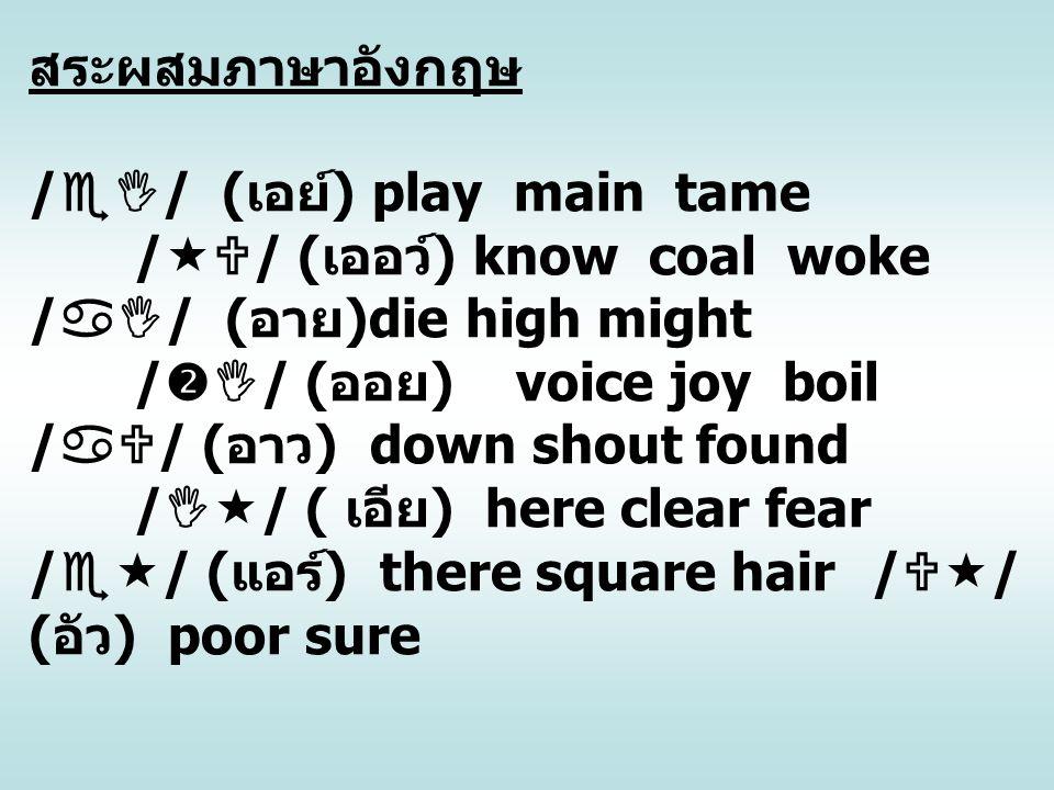 สระผสมภาษาอังกฤษ /  / ( เอย์ ) play main tame /  / ( เออว์ ) know coal woke /  / ( อาย )die high might /  / ( ออย ) voice joy boil /  / ( อา