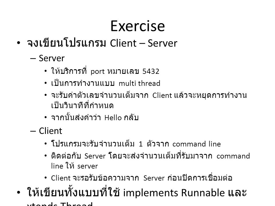 Exercise จงเขียนโปรแกรม Client – Server – Server ให้บริการที่ port หมายเลข 5432 เป็นการทำงานแบบ multi thread จะรับค่าตัวเลขจำนวนเต็มจาก Client แล้วจะหยุดการทำงาน เป็นวินาทีที่กำหนด จากนั้นส่งคำว่า Hello กลับ – Client โปรแกรมจะรับจำนวนเต็ม 1 ตัวจาก command line ติดต่อกับ Server โดยจะส่งจำนวนเต็มที่รับมาจาก command line ให้ server Client จะรอรับข้อความจาก Server ก่อนปิดการเชื่อมต่อ ให้เขียนทั้งแบบที่ใช้ implements Runnable และ xtends Thread