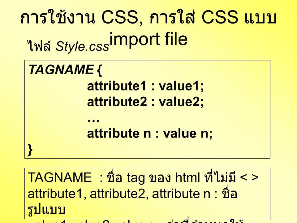 การใช้งาน CSS, การใส่ CSS แบบ import file TAGNAME { attribute1 : value1; attribute2 : value2; … attribute n : value n; } ไฟล์ Style.css TAGNAME : ชื่อ tag ของ html ที่ไม่มี attribute1, attribute2, attribute n : ชื่อ รูปแบบ value1,value2,value n : ค่าที่กำหนดให้ รูปแบบ
