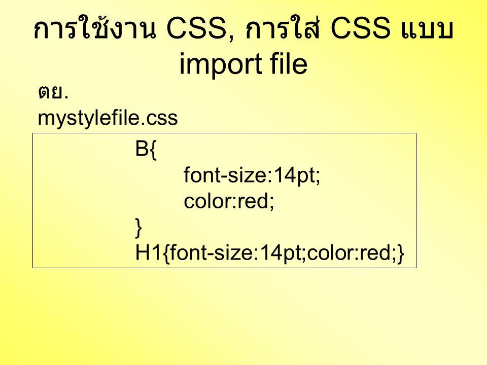 การใช้งาน CSS, การใส่ CSS แบบ import file B{ font-size:14pt; color:red; } H1{font-size:14pt;color:red;} ตย. mystylefile.css