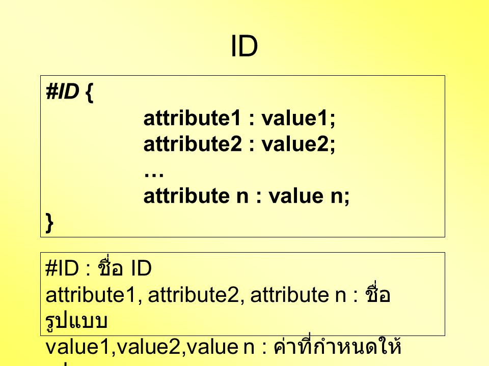 ID #ID { attribute1 : value1; attribute2 : value2; … attribute n : value n; } #ID : ชื่อ ID attribute1, attribute2, attribute n : ชื่อ รูปแบบ value1,value2,value n : ค่าที่กำหนดให้ รูปแบบ