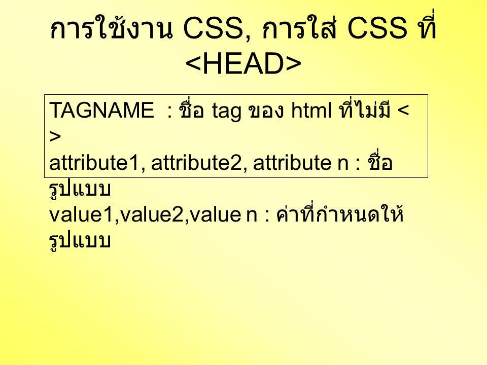 การใช้งาน CSS, การใส่ CSS ที่ TAGNAME : ชื่อ tag ของ html ที่ไม่มี attribute1, attribute2, attribute n : ชื่อ รูปแบบ value1,value2,value n : ค่าที่กำห