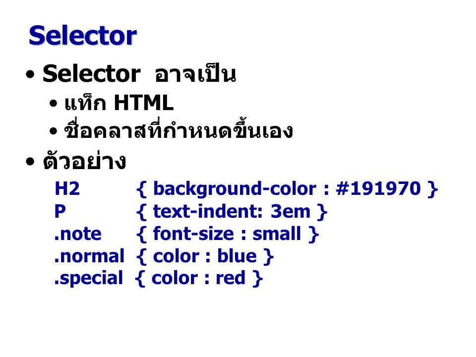 Selector อาจเป็น แท็ก HTML ชื่อคลาสที่กำหนดขึ้นเอง ตัวอย่าง H2 { background-color : #191970 } P { text-indent: 3em }.note { font-size : small }.normal { color : blue }.special { color : red } Selector