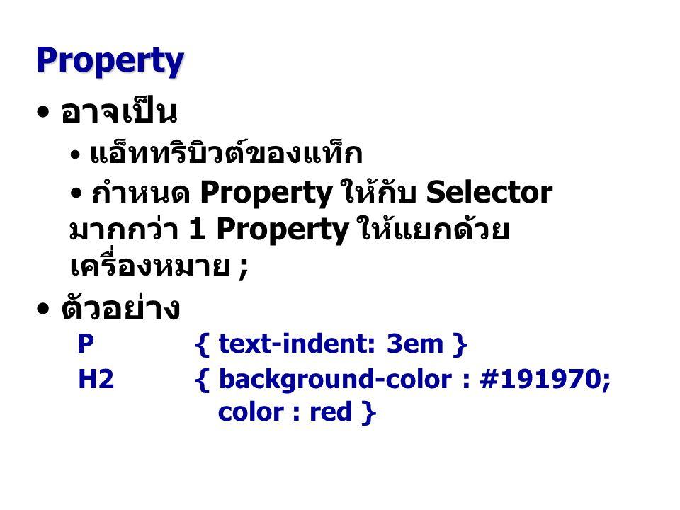 อาจเป็น แอ็ททริบิวต์ของแท็ก กำหนด Property ให้กับ Selector มากกว่า 1 Property ให้แยกด้วย เครื่องหมาย ; ตัวอย่าง P { text-indent: 3em } H2 { background-color : #191970; color : red } Property