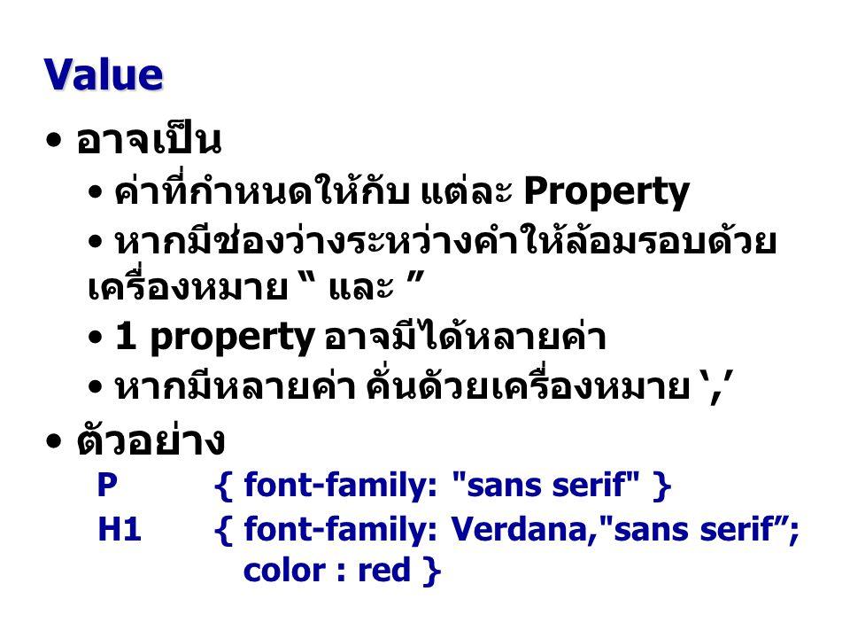 อาจเป็น ค่าที่กำหนดให้กับ แต่ละ Property หากมีช่องว่างระหว่างคำให้ล้อมรอบด้วย เครื่องหมาย และ 1 property อาจมีได้หลายค่า หากมีหลายค่า คั่นดัวยเครื่องหมาย ',' ตัวอย่าง P { font-family: sans serif } H1 { font-family: Verdana, sans serif ; color : red } Value