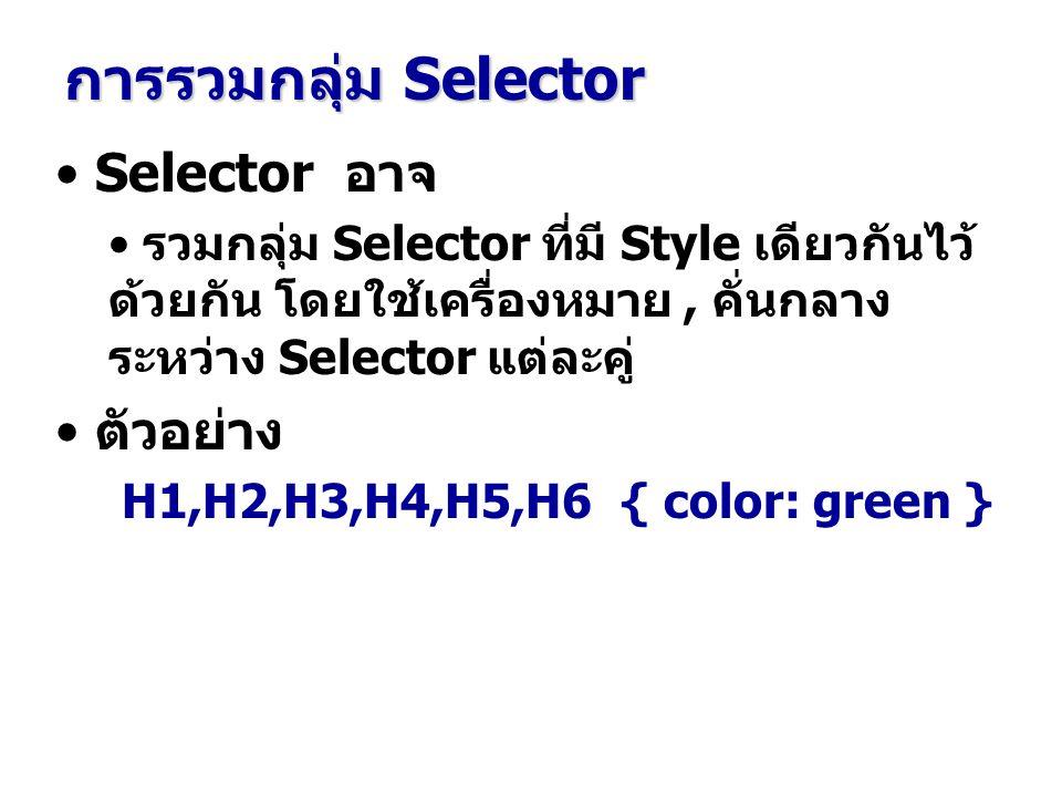 Selector อาจ รวมกลุ่ม Selector ที่มี Style เดียวกันไว้ ด้วยกัน โดยใช้เครื่องหมาย, คั่นกลาง ระหว่าง Selector แต่ละคู่ ตัวอย่าง H1,H2,H3,H4,H5,H6 { color: green } การรวมกลุ่ม Selector