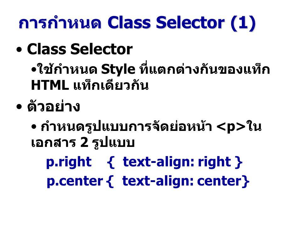 Class Selector ใช้กำหนด Style ที่แตกต่างกันของแท็ก HTML แท็กเดียวกัน ตัวอย่าง กำหนดรูปแบบการจัดย่อหน้า ใน เอกสาร 2 รูปแบบ p.right { text-align: right } p.center { text-align: center} การกำหนด Class Selector (1)