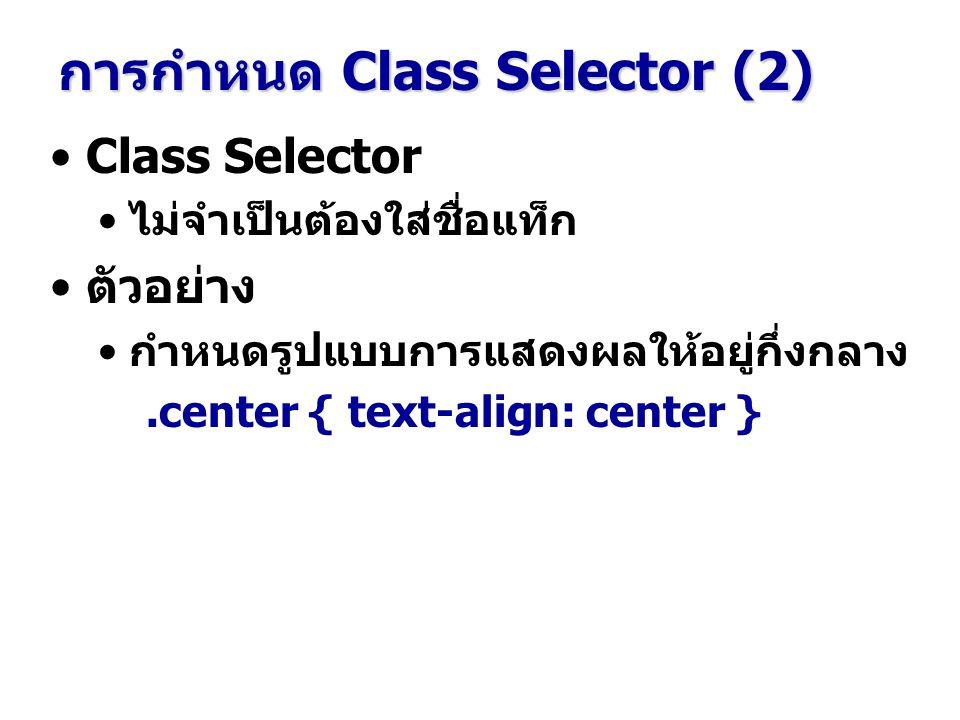 Class Selector ไม่จำเป็นต้องใส่ชื่อแท็ก ตัวอย่าง กำหนดรูปแบบการแสดงผลให้อยู่กึ่งกลาง.center { text-align: center } การกำหนด Class Selector (2)
