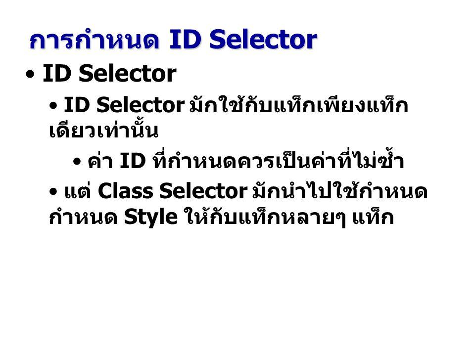 ID Selector ID Selector มักใช้กับแท็กเพียงแท็ก เดียวเท่านั้น ค่า ID ที่กำหนดควรเป็นค่าที่ไม่ซ้ำ แต่ Class Selector มักนำไปใช้กำหนด กำหนด Style ให้กับแท็กหลายๆ แท็ก การกำหนด ID Selector