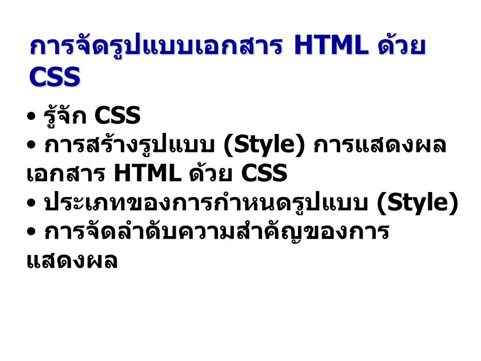 การจัดรูปแบบเอกสาร HTML ด้วย CSS รู้จัก CSS การสร้างรูปแบบ (Style) การแสดงผล เอกสาร HTML ด้วย CSS ประเภทของการกำหนดรูปแบบ (Style) การจัดลำดับความสำคัญของการ แสดงผล