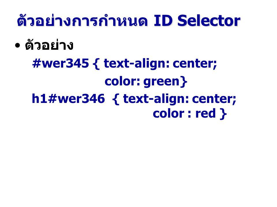 ตัวอย่าง #wer345 { text-align: center; color: green} h1#wer346 { text-align: center; color : red } ตัวอย่างการกำหนด ID Selector