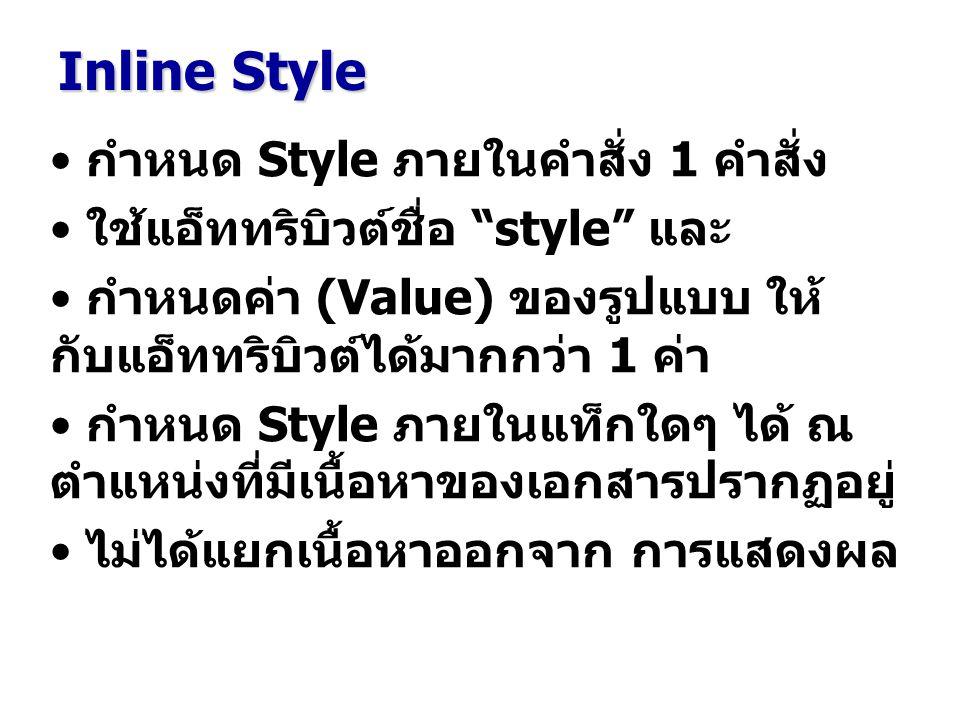กำหนด Style ภายในคำสั่ง 1 คำสั่ง ใช้แอ็ททริบิวต์ชื่อ style และ กำหนดค่า (Value) ของรูปแบบ ให้ กับแอ็ททริบิวต์ได้มากกว่า 1 ค่า กำหนด Style ภายในแท็กใดๆ ได้ ณ ตำแหน่งที่มีเนื้อหาของเอกสารปรากฏอยู่ ไม่ได้แยกเนื้อหาออกจาก การแสดงผล Inline Style