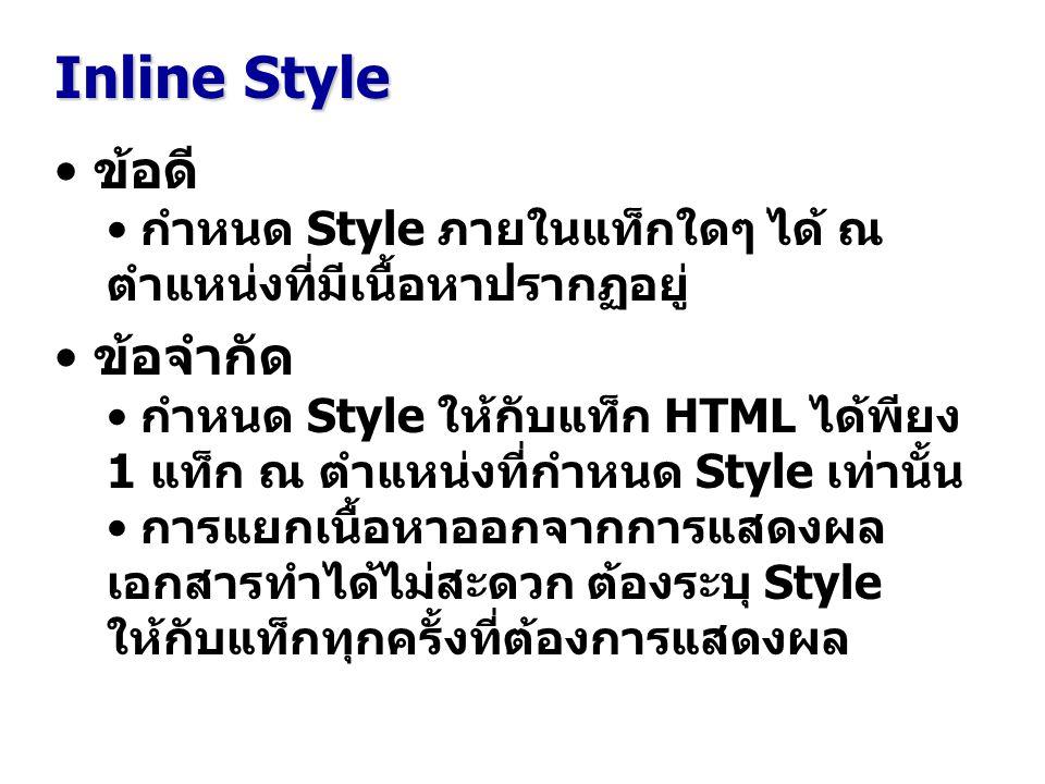 Inline Style ข้อดี กำหนด Style ภายในแท็กใดๆ ได้ ณ ตำแหน่งที่มีเนื้อหาปรากฏอยู่ ข้อจำกัด กำหนด Style ให้กับแท็ก HTML ได้พียง 1 แท็ก ณ ตำแหน่งที่กำหนด Style เท่านั้น การแยกเนื้อหาออกจากการแสดงผล เอกสารทำได้ไม่สะดวก ต้องระบุ Style ให้กับแท็กทุกครั้งที่ต้องการแสดงผล