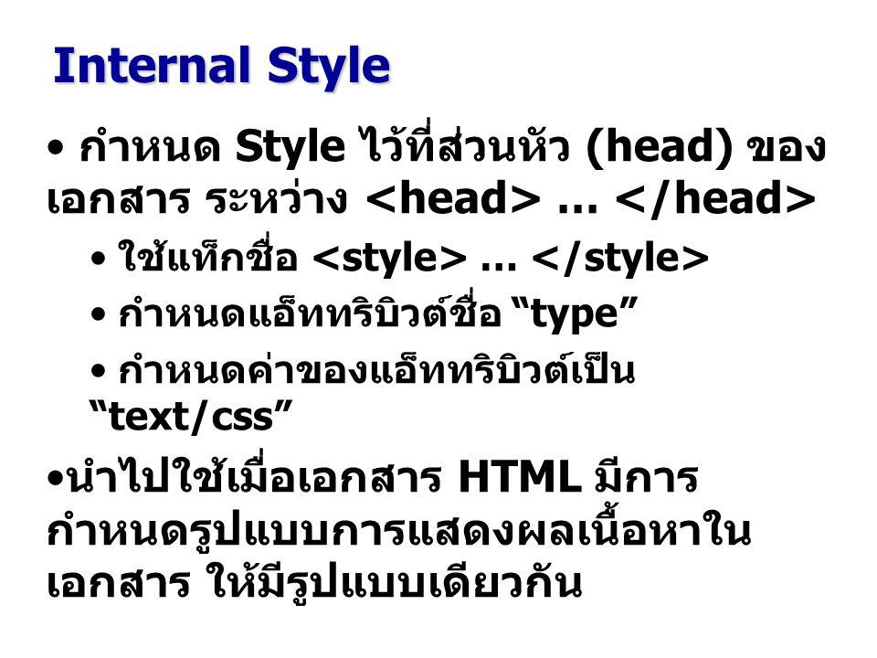 กำหนด Style ไว้ที่ส่วนหัว (head) ของ เอกสาร ระหว่าง … ใช้แท็กชื่อ … กำหนดแอ็ททริบิวต์ชื่อ type กำหนดค่าของแอ็ททริบิวต์เป็น text/css นำไปใช้เมื่อเอกสาร HTML มีการ กำหนดรูปแบบการแสดงผลเนื้อหาใน เอกสาร ให้มีรูปแบบเดียวกัน Internal Style