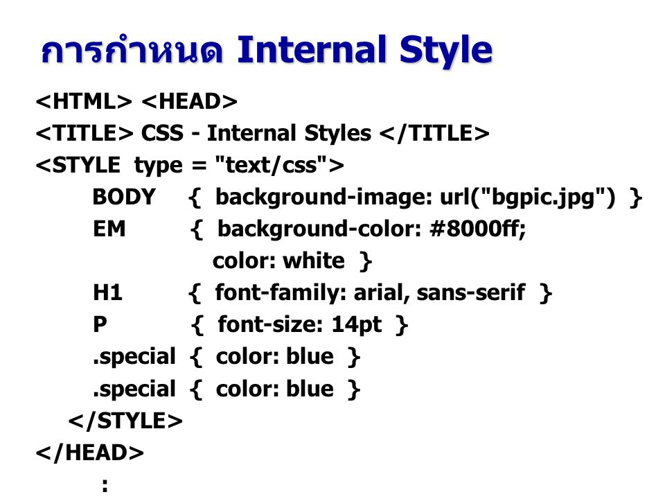 CSS - Internal Styles BODY { background-image: url( bgpic.jpg ) } EM { background-color: #8000ff; color: white } H1 { font-family: arial, sans-serif } P { font-size: 14pt }.special { color: blue } : การกำหนด Internal Style