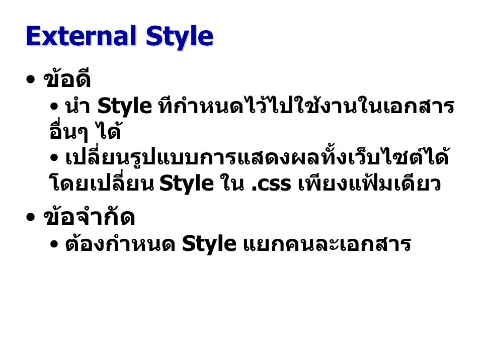 External Style ข้อดี นำ Style ทีกำหนดไว้ไปใช้งานในเอกสาร อื่นๆ ได้ เปลี่ยนรูปแบบการแสดงผลทั้งเว็บไซต์ได้ โดยเปลี่ยน Style ใน.css เพียงแฟ้มเดียว ข้อจำกัด ต้องกำหนด Style แยกคนละเอกสาร