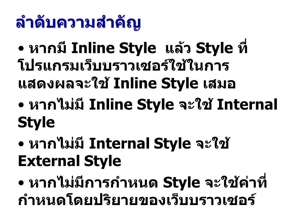 ลำดับความสำคัญ หากมี Inline Style แล้ว Style ที่ โปรแกรมเว็บบราวเซอร์ใช้ในการ แสดงผลจะใช้ Inline Style เสมอ หากไม่มี Inline Style จะใช้ Internal Style หากไม่มี Internal Style จะใช้ External Style หากไม่มีการกำหนด Style จะใช้ค่าที่ กำหนดโดยปริยายของเว็บบราวเซอร์