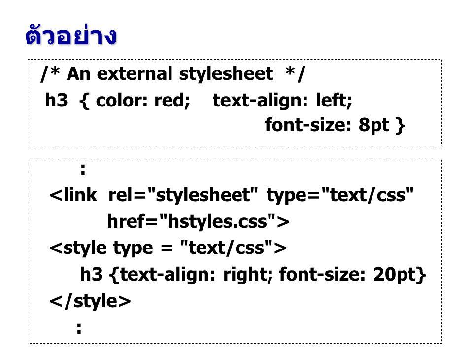 ตัวอย่าง /* An external stylesheet */ h3 { color: red; text-align: left; font-size: 8pt } : <link rel= stylesheet type= text/css href= hstyles.css > h3 {text-align: right; font-size: 20pt} :