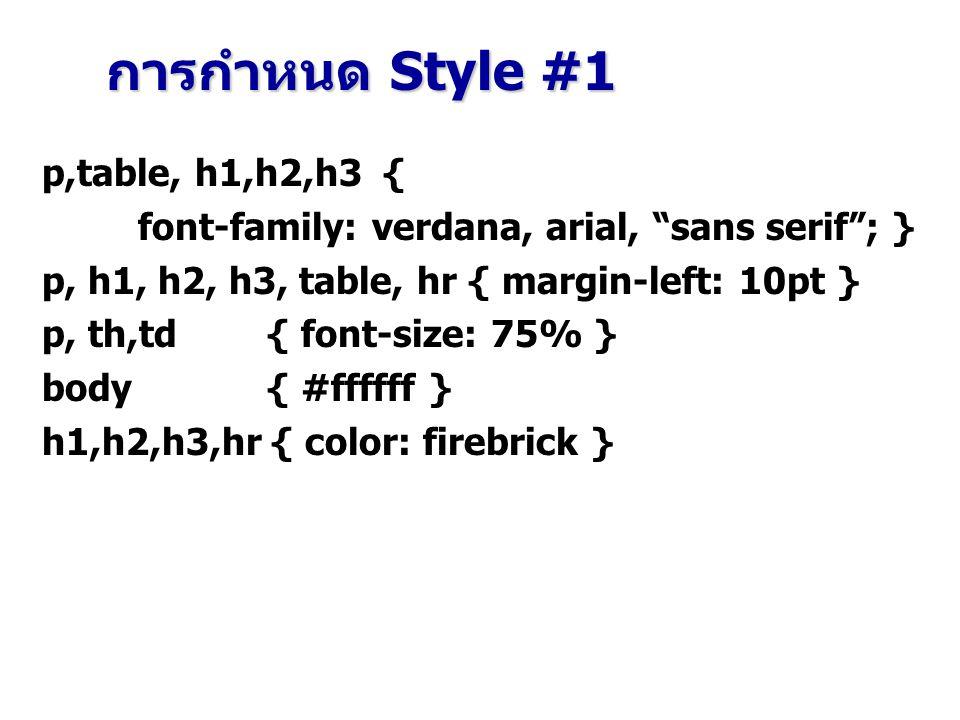 p,table, h1,h2,h3 { font-family: verdana, arial, sans serif ; } p, h1, h2, h3, table, hr { margin-left: 10pt } p, th,td { font-size: 75% } body { #ffffff } h1,h2,h3,hr { color: firebrick } การกำหนด Style #1